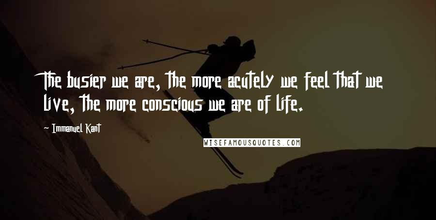 Immanuel Kant quotes: The busier we are, the more acutely we feel that we live, the more conscious we are of life.
