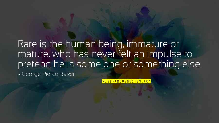 Immature And Mature Quotes By George Pierce Baker: Rare is the human being, immature or mature,