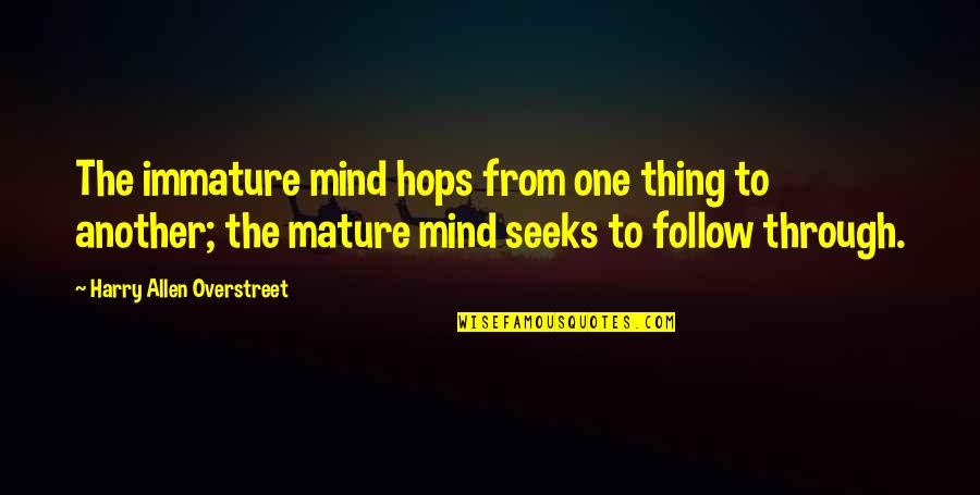 Immature And Mature Quotes By Harry Allen Overstreet: The immature mind hops from one thing to