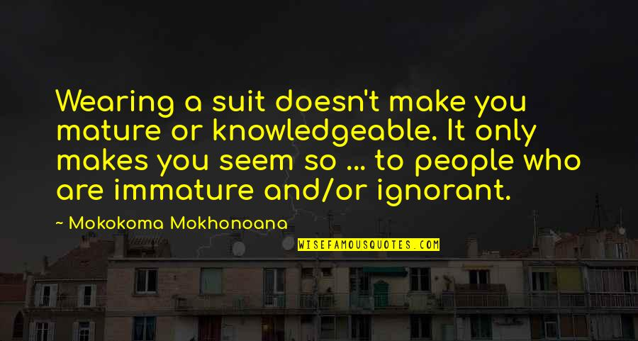 Immature And Mature Quotes By Mokokoma Mokhonoana: Wearing a suit doesn't make you mature or