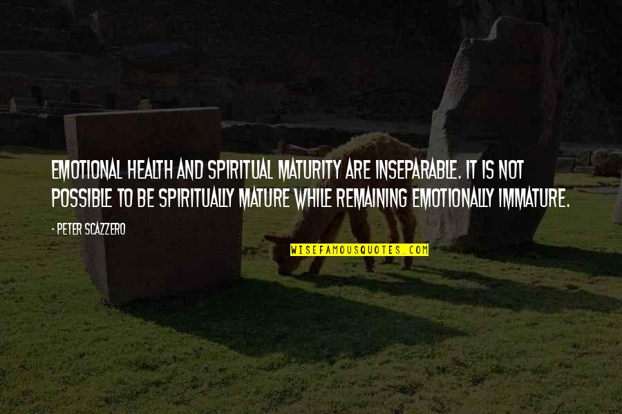 Immature And Mature Quotes By Peter Scazzero: emotional health and spiritual maturity are inseparable. It