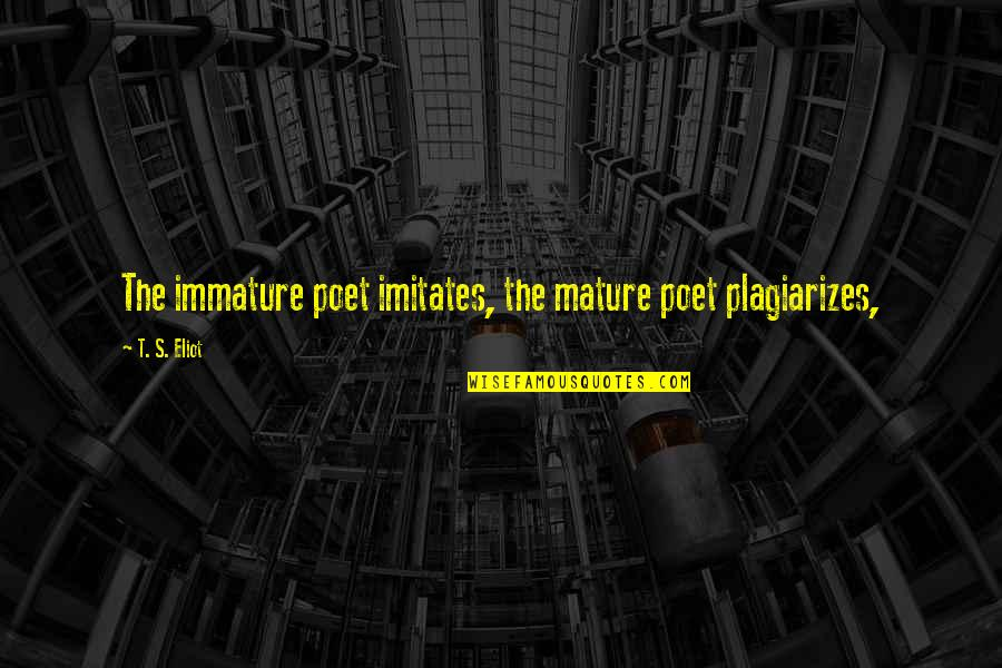 Immature And Mature Quotes By T. S. Eliot: The immature poet imitates, the mature poet plagiarizes,