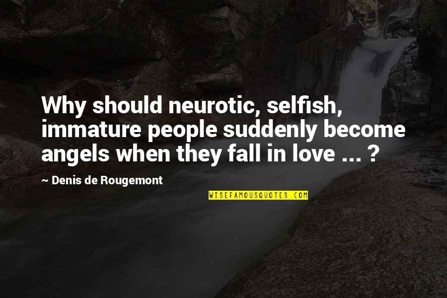 Immature Love Quotes By Denis De Rougemont: Why should neurotic, selfish, immature people suddenly become