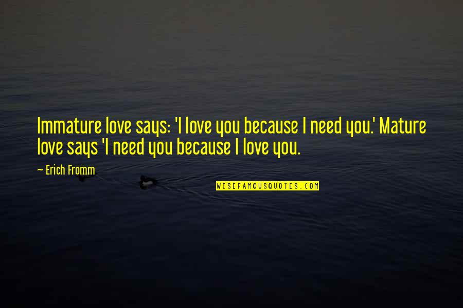 Immature Love Quotes By Erich Fromm: Immature love says: 'I love you because I