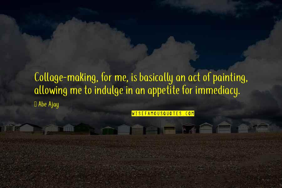 Immediacy Quotes By Abe Ajay: Collage-making, for me, is basically an act of