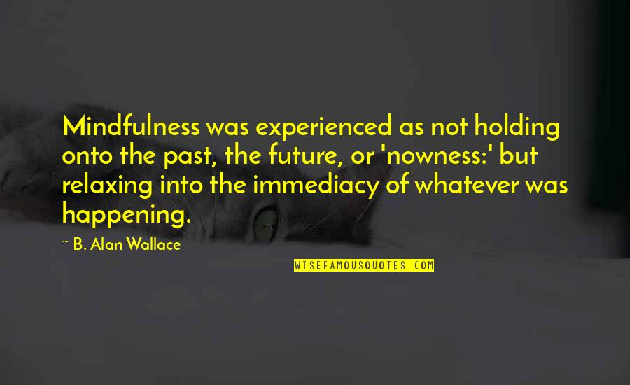 Immediacy Quotes By B. Alan Wallace: Mindfulness was experienced as not holding onto the