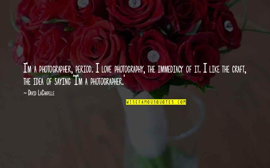Immediacy Quotes By David LaChapelle: I'm a photographer, period. I love photography, the
