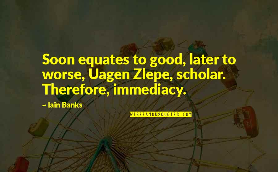 Immediacy Quotes By Iain Banks: Soon equates to good, later to worse, Uagen