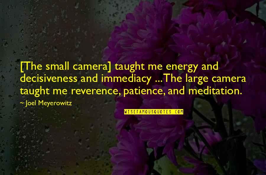 Immediacy Quotes By Joel Meyerowitz: [The small camera] taught me energy and decisiveness