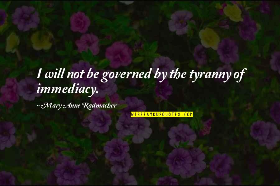 Immediacy Quotes By Mary Anne Radmacher: I will not be governed by the tyranny