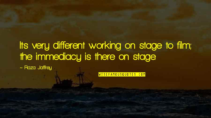 Immediacy Quotes By Raza Jaffrey: It's very different working on stage to film;