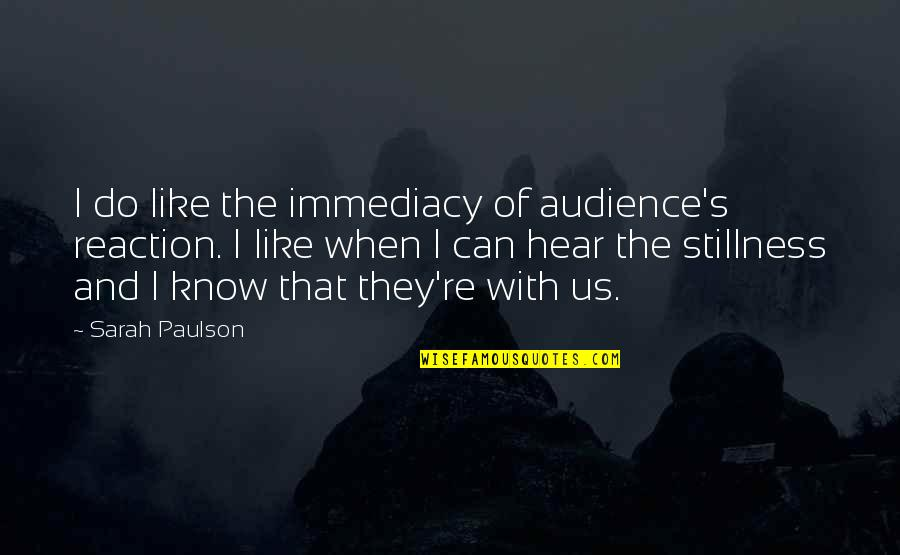 Immediacy Quotes By Sarah Paulson: I do like the immediacy of audience's reaction.