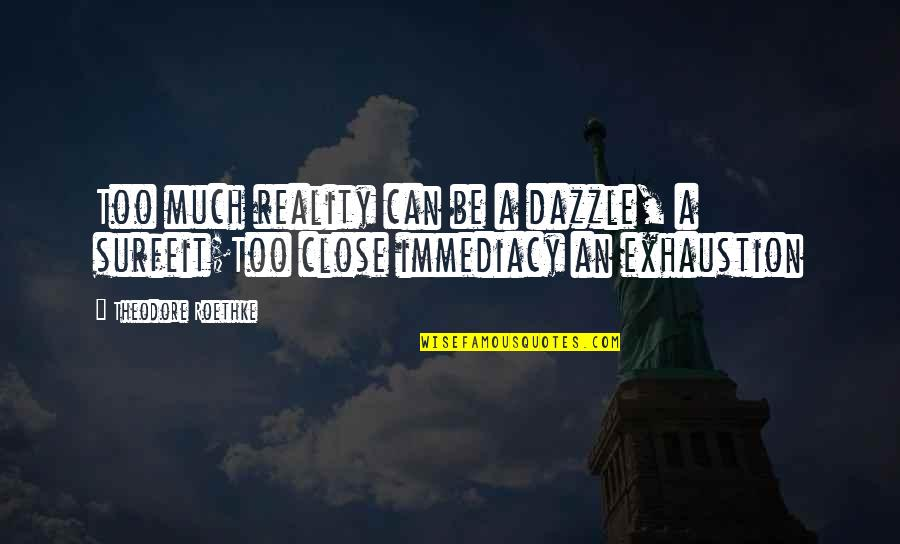 Immediacy Quotes By Theodore Roethke: Too much reality can be a dazzle, a