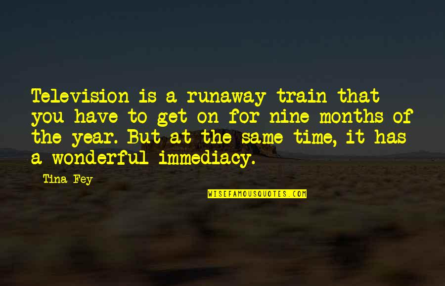 Immediacy Quotes By Tina Fey: Television is a runaway train that you have