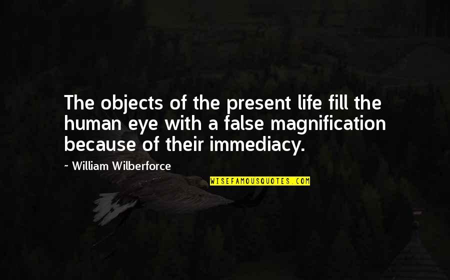 Immediacy Quotes By William Wilberforce: The objects of the present life fill the