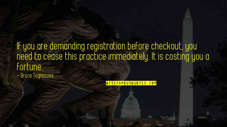 Immediately Quotes By Bruce Tognazzini: If you are demanding registration before checkout, you