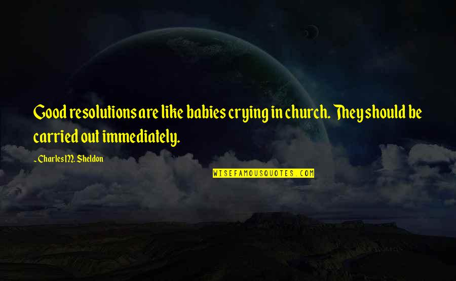 Immediately Quotes By Charles M. Sheldon: Good resolutions are like babies crying in church.
