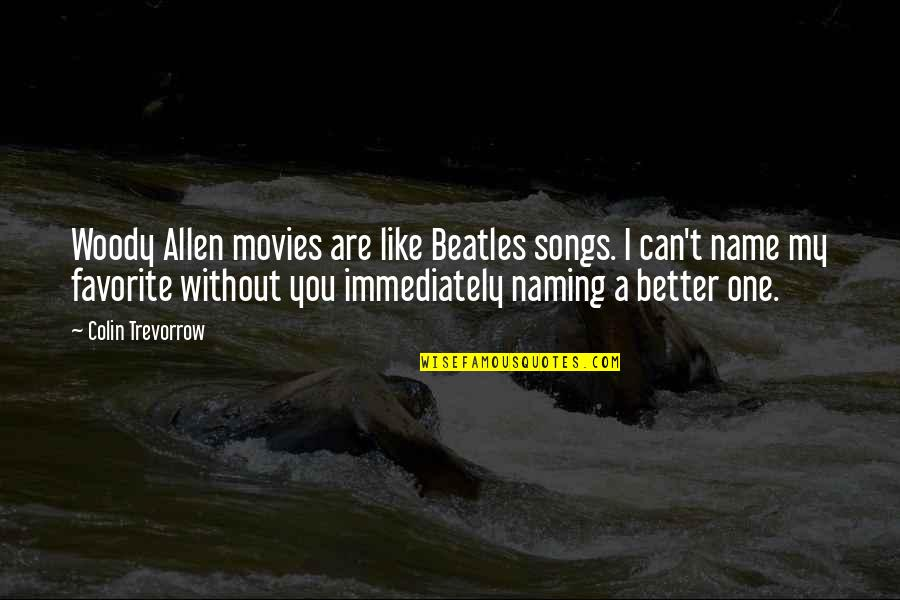Immediately Quotes By Colin Trevorrow: Woody Allen movies are like Beatles songs. I