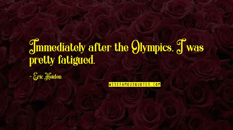 Immediately Quotes By Eric Heiden: Immediately after the Olympics, I was pretty fatigued.