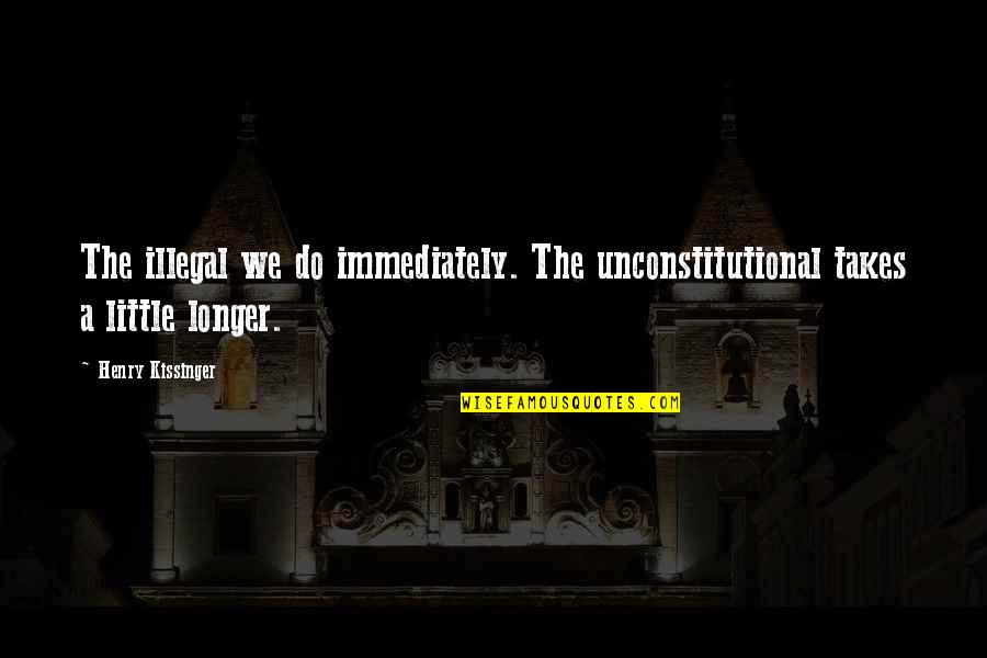 Immediately Quotes By Henry Kissinger: The illegal we do immediately. The unconstitutional takes
