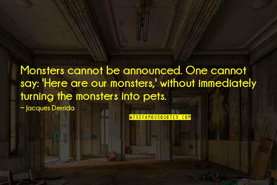 Immediately Quotes By Jacques Derrida: Monsters cannot be announced. One cannot say: 'Here