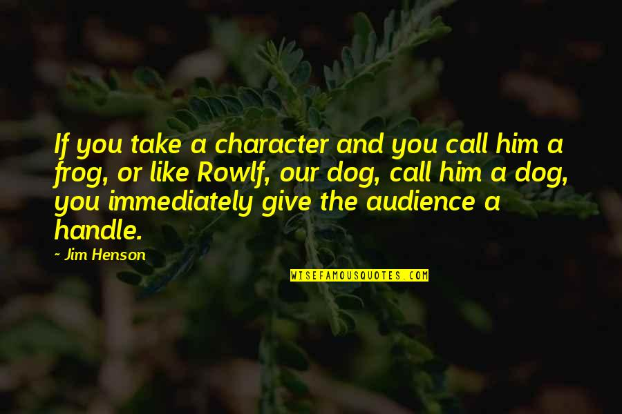 Immediately Quotes By Jim Henson: If you take a character and you call