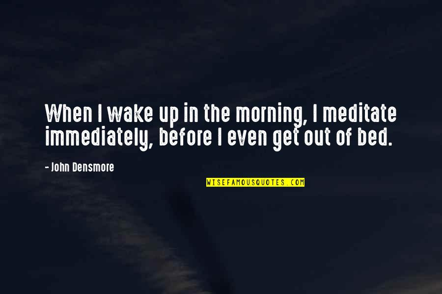 Immediately Quotes By John Densmore: When I wake up in the morning, I
