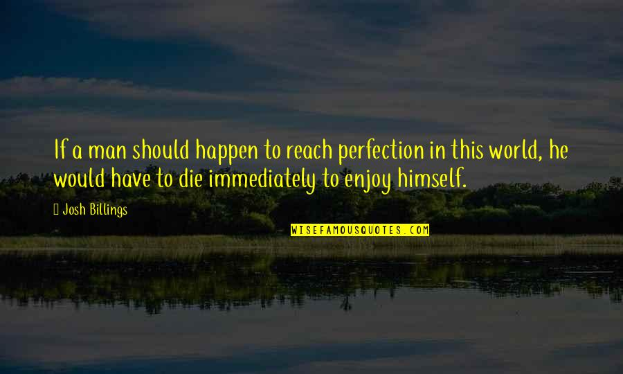 Immediately Quotes By Josh Billings: If a man should happen to reach perfection