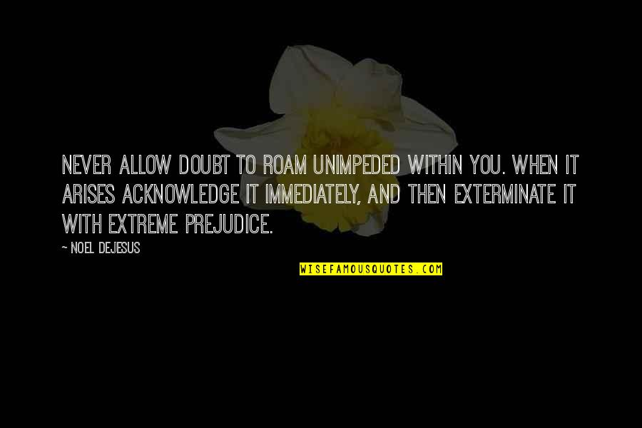 Immediately Quotes By Noel DeJesus: Never allow doubt to roam unimpeded within you.