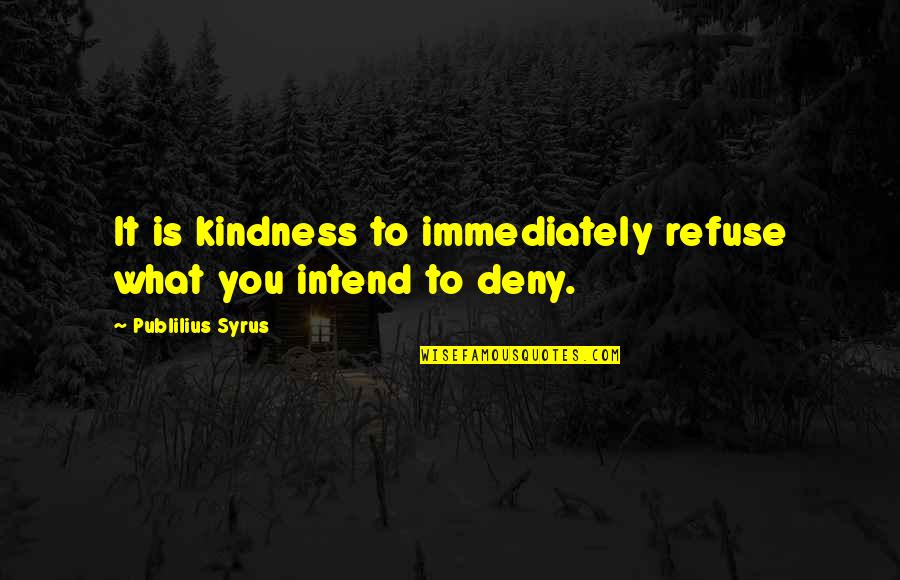Immediately Quotes By Publilius Syrus: It is kindness to immediately refuse what you