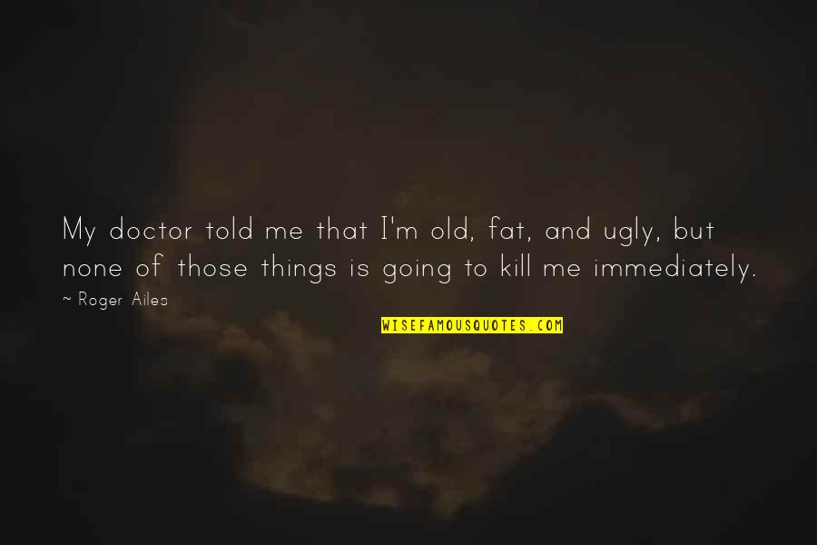 Immediately Quotes By Roger Ailes: My doctor told me that I'm old, fat,