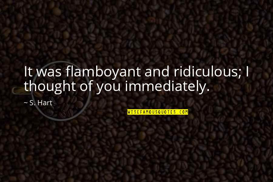 Immediately Quotes By S. Hart: It was flamboyant and ridiculous; I thought of