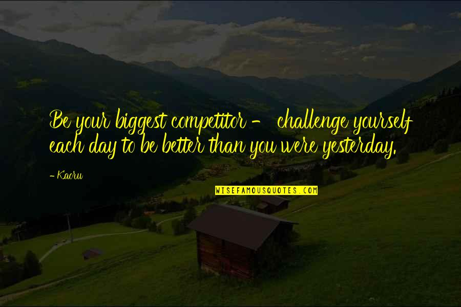 Immigrants Taking Jobs Quotes By Kaoru: Be your biggest competitor - challenge yourself each