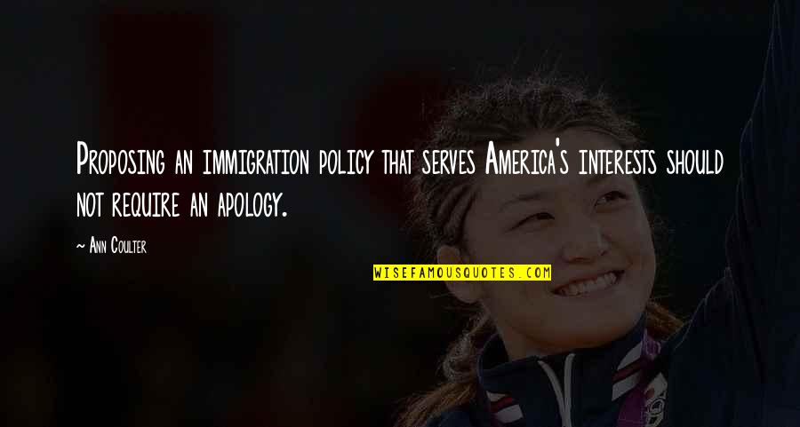 Immigration Policy Quotes By Ann Coulter: Proposing an immigration policy that serves America's interests