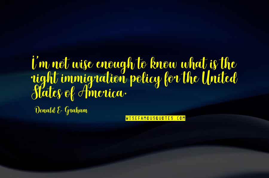 Immigration Policy Quotes By Donald E. Graham: I'm not wise enough to know what is