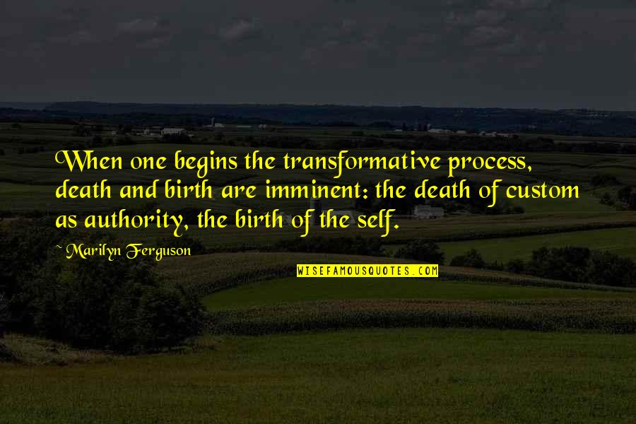 Imminent Change Quotes By Marilyn Ferguson: When one begins the transformative process, death and