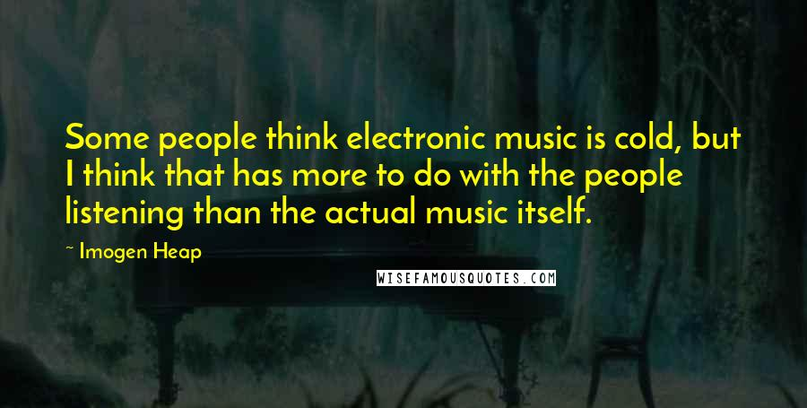 Imogen Heap quotes: Some people think electronic music is cold, but I think that has more to do with the people listening than the actual music itself.