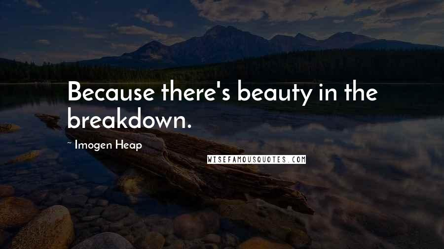 Imogen Heap quotes: Because there's beauty in the breakdown.