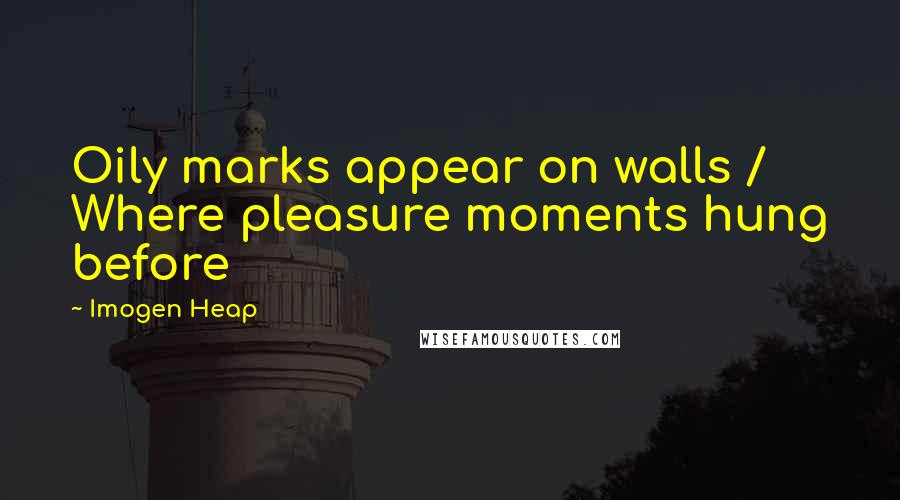Imogen Heap quotes: Oily marks appear on walls / Where pleasure moments hung before
