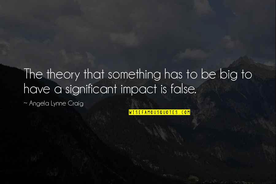 Impact Of Leadership Quotes By Angela Lynne Craig: The theory that something has to be big