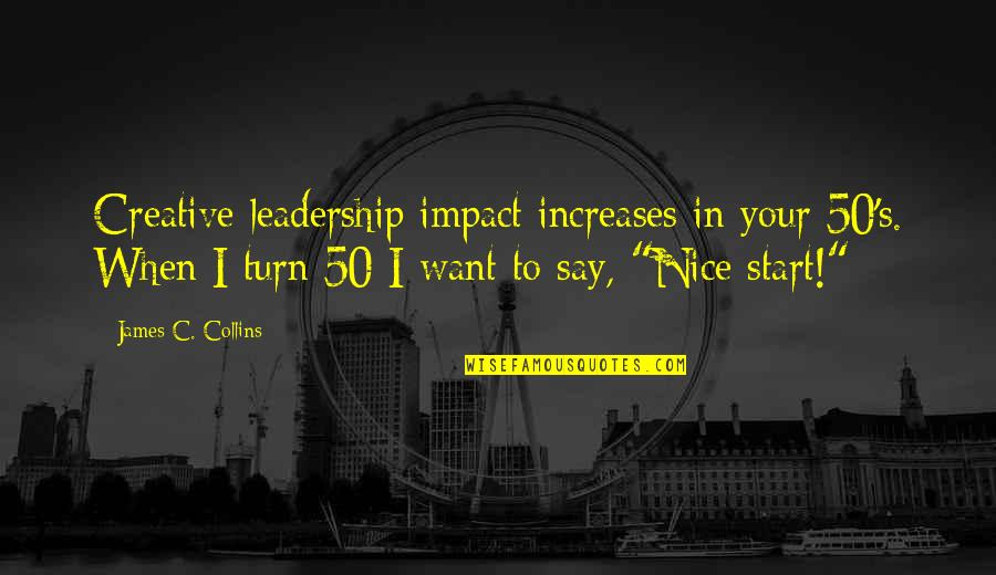 Impact Of Leadership Quotes By James C. Collins: Creative leadership impact increases in your 50's. When