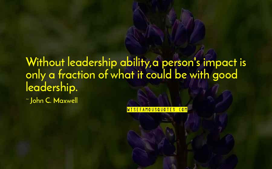 Impact Of Leadership Quotes By John C. Maxwell: Without leadership ability,a person's impact is only a