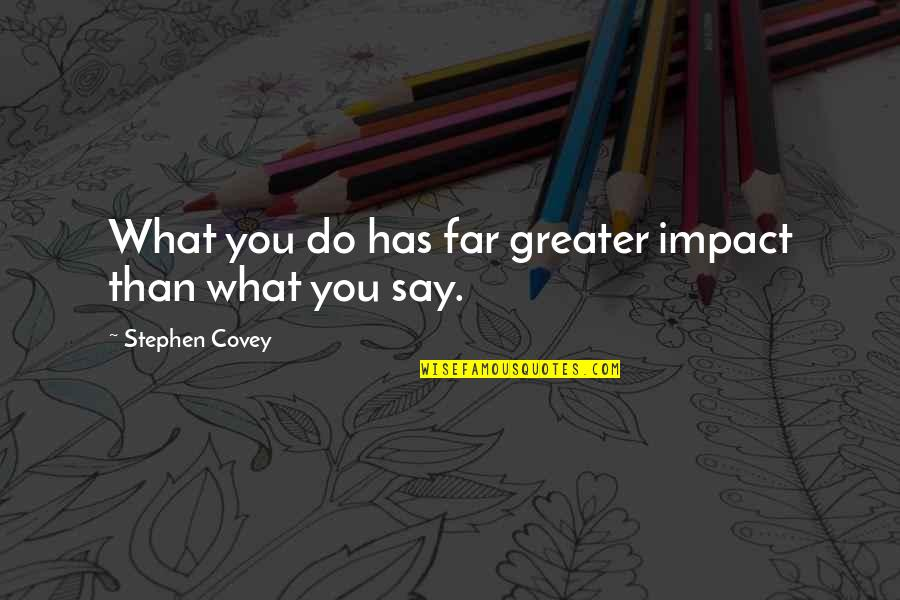 Impact Of Leadership Quotes By Stephen Covey: What you do has far greater impact than