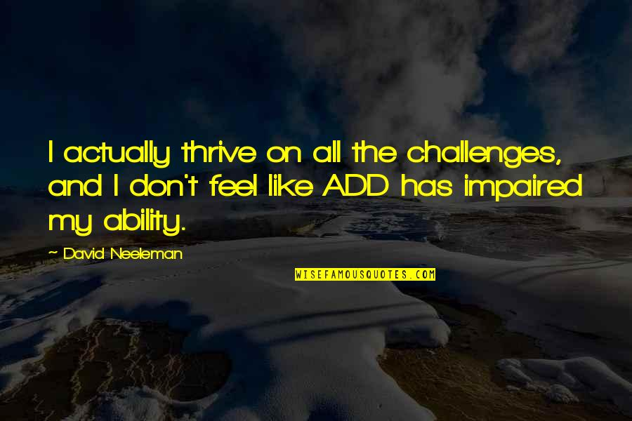 Impaired Quotes By David Neeleman: I actually thrive on all the challenges, and