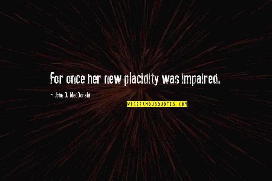 Impaired Quotes By John D. MacDonald: For once her new placidity was impaired.