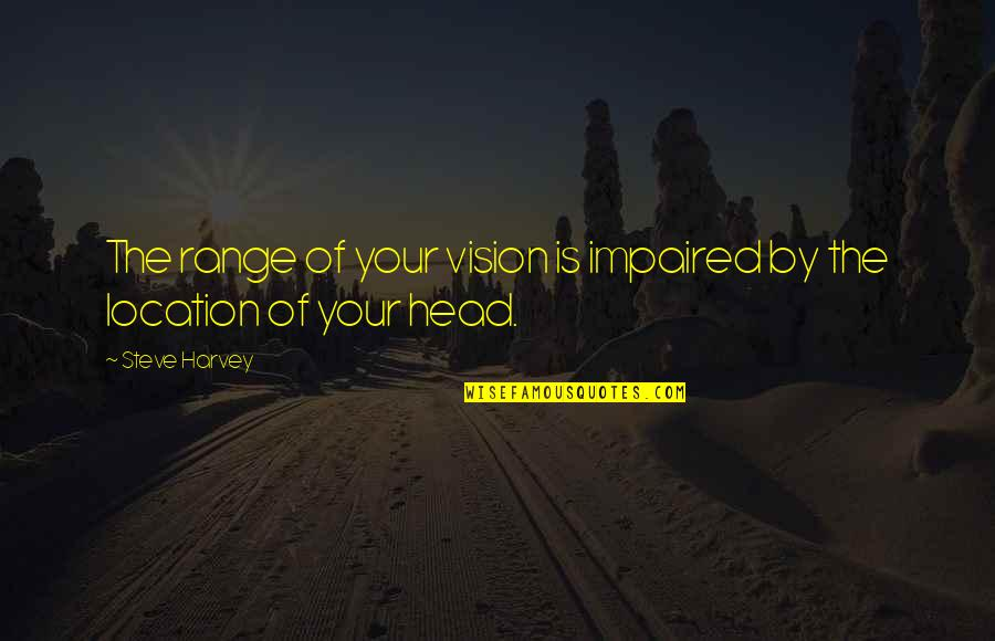 Impaired Quotes By Steve Harvey: The range of your vision is impaired by