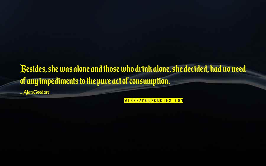 Impediments Quotes By Alan Goodare: Besides, she was alone and those who drink