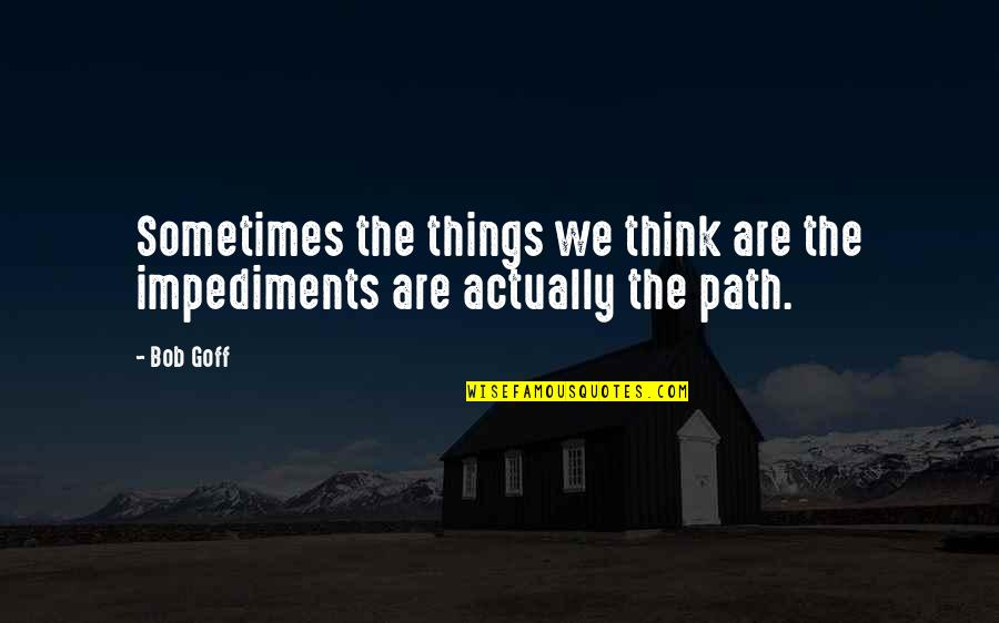 Impediments Quotes By Bob Goff: Sometimes the things we think are the impediments