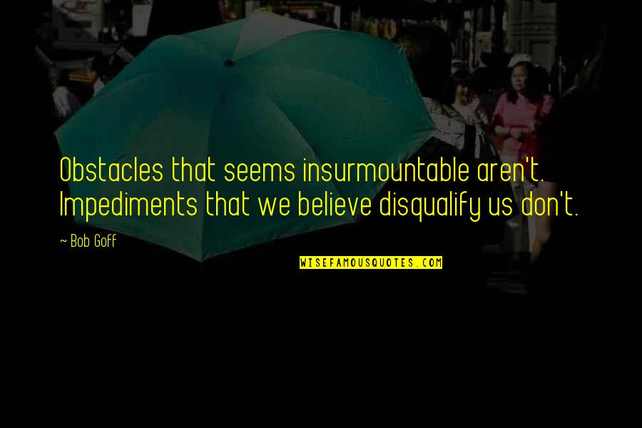 Impediments Quotes By Bob Goff: Obstacles that seems insurmountable aren't. Impediments that we