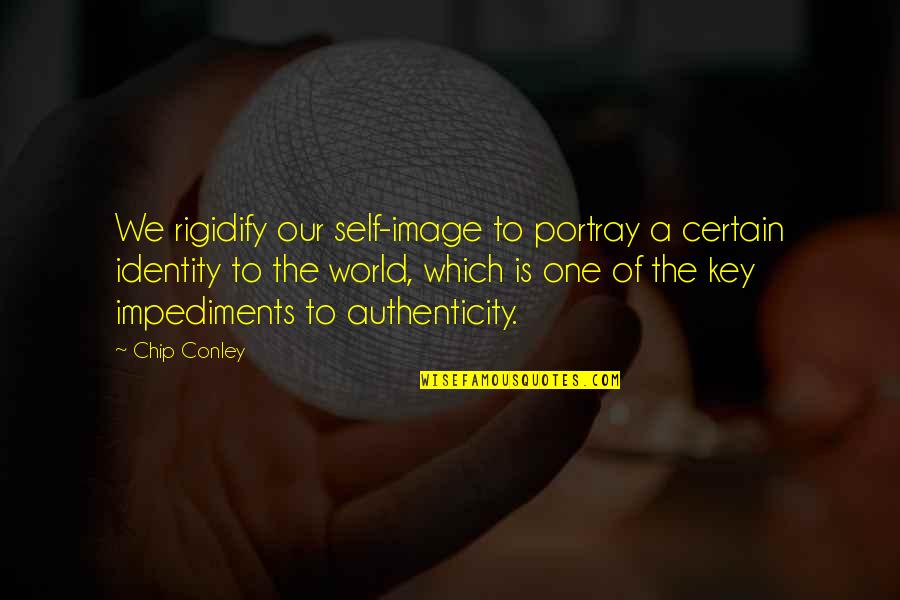 Impediments Quotes By Chip Conley: We rigidify our self-image to portray a certain